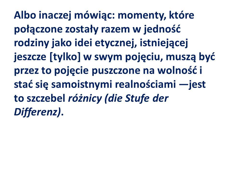 Albo inaczej mówiąc: momenty, które połączone zostały razem w jedność rodziny jako idei etycznej, istniejącej jeszcze [tylko] w swym pojęciu, muszą być przez to pojęcie puszczone na wolność i stać się samoistnymi realnościami —jest to szczebel różnicy (die Stufe der Differenz).